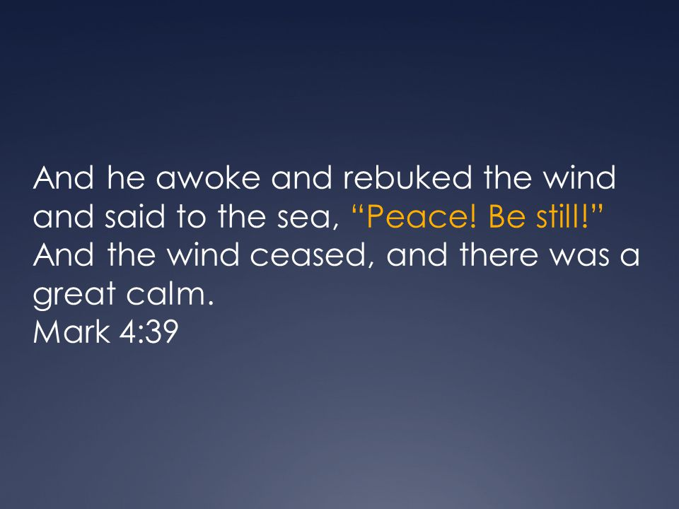 And he awoke and rebuked the wind and said to the sea, Peace! Be still! And the wind ceased, and there was a great calm.