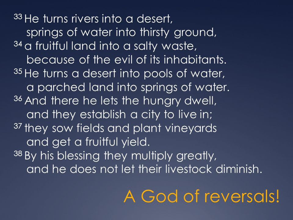 33 He turns rivers into a desert, springs of water into thirsty ground, 34 a fruitful land into a salty waste, because of the evil of its inhabitants. 35 He turns a desert into pools of water, a parched land into springs of water. 36 And there he lets the hungry dwell, and they establish a city to live in; 37 they sow fields and plant vineyards and get a fruitful yield. 38 By his blessing they multiply greatly, and he does not let their livestock diminish.