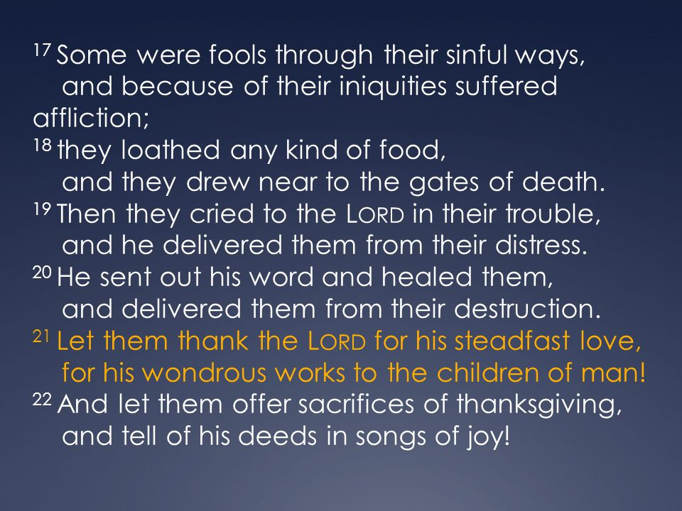 17 Some were fools through their sinful ways, and because of their iniquities suffered affliction; 18 they loathed any kind of food, and they drew near to the gates of death.