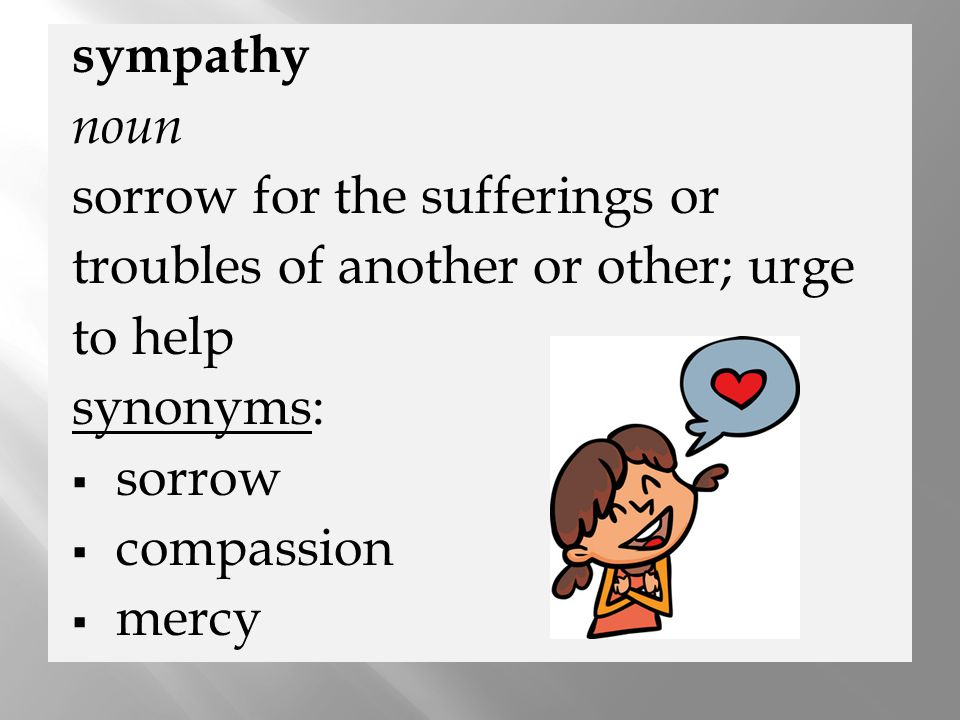 sympathy noun. sorrow for the sufferings or. troubles of another or other; urge. to help. synonyms: