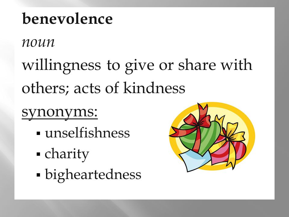 willingness to give or share with others; acts of kindness synonyms:
