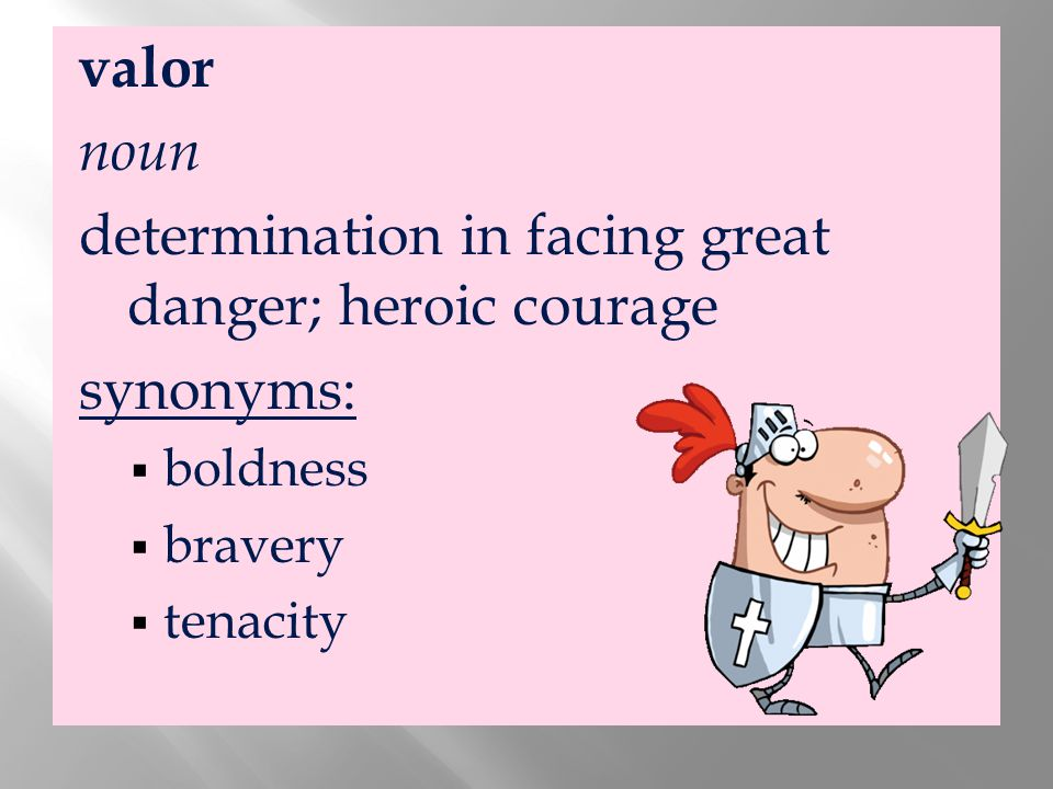 determination in facing great danger; heroic courage synonyms: