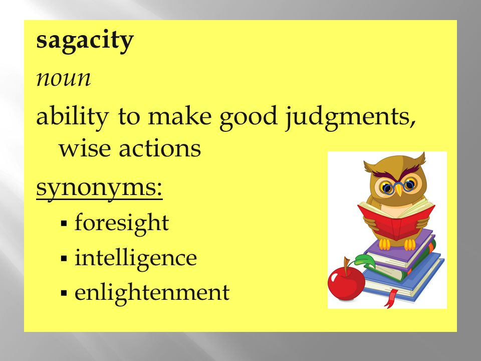 ability to make good judgments, wise actions synonyms:
