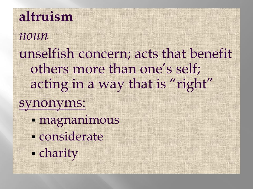 altruism noun. unselfish concern; acts that benefit others more than one's self; acting in a way that is right