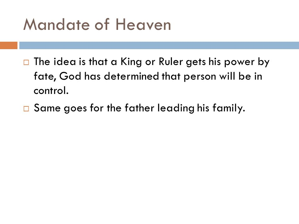 Mandate of Heaven The idea is that a King or Ruler gets his power by fate, God has determined that person will be in control.