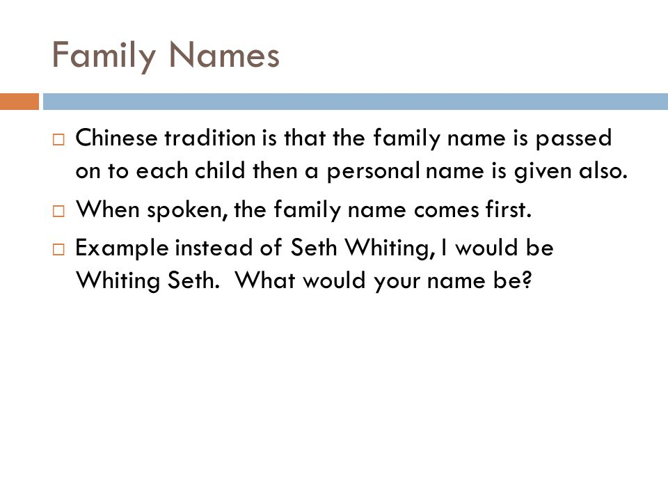 Family Names Chinese tradition is that the family name is passed on to each child then a personal name is given also.