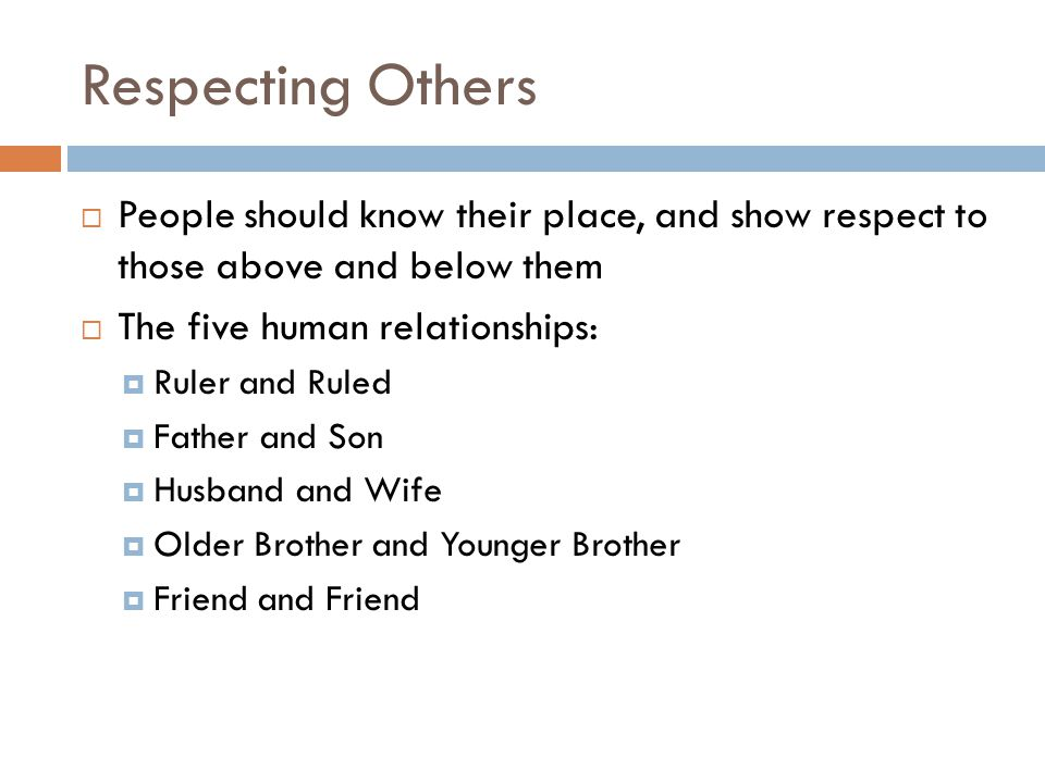 Respecting Others People should know their place, and show respect to those above and below them. The five human relationships: