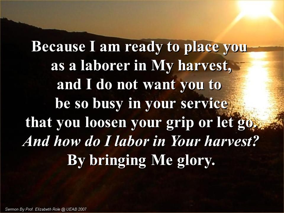 Because I am ready to place you as a laborer in My harvest,