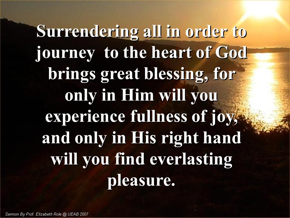 Surrendering all in order to journey to the heart of God brings great blessing, for only in Him will you experience fullness of joy, and only in His right hand will you find everlasting pleasure.