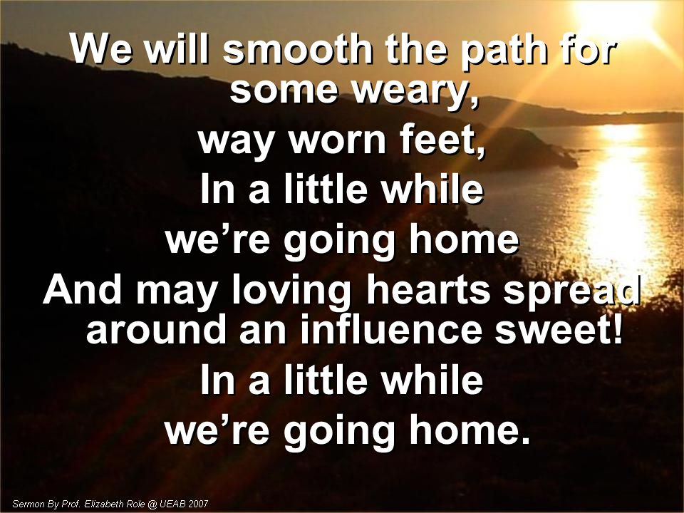 We will smooth the path for some weary, way worn feet,