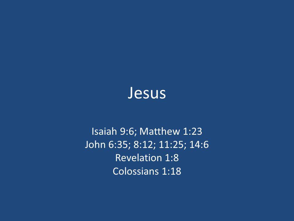 Jesus Isaiah 9:6; Matthew 1:23 John 6:35; 8:12; 11:25; 14:6