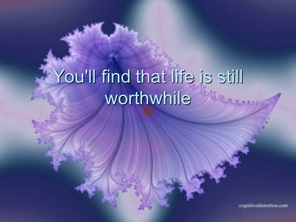 You ll find that life is still worthwhile