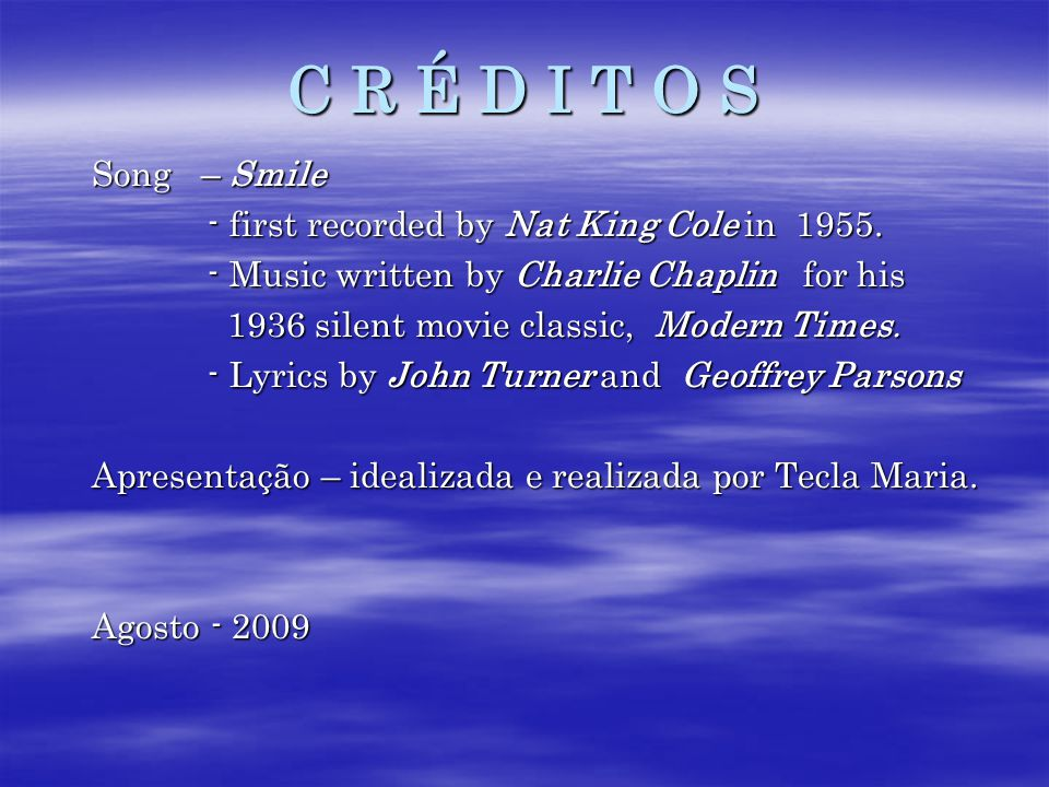 C R É D I T O S Song – Smile. - first recorded by Nat King Cole in 1955. - Music written by Charlie Chaplin for his.