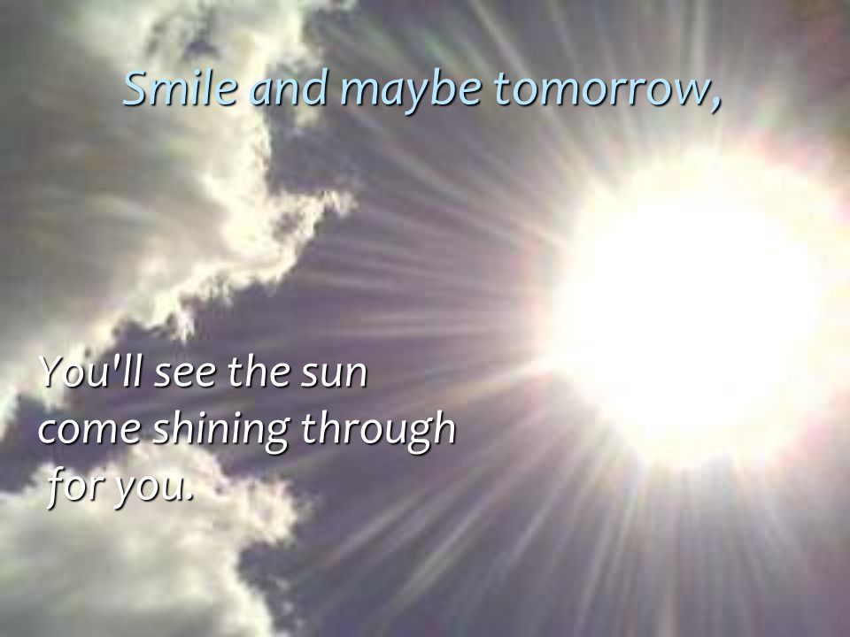 Smile and maybe tomorrow,