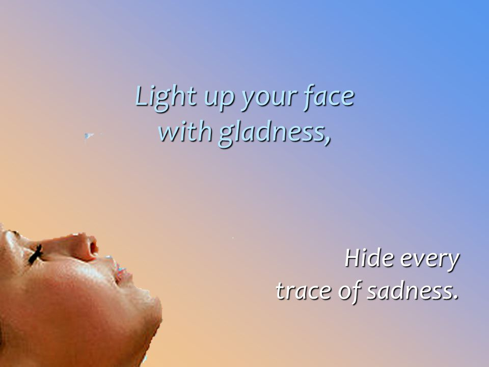 Light up your face with gladness,