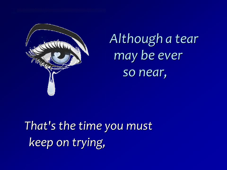 Although a tear may be ever so near,