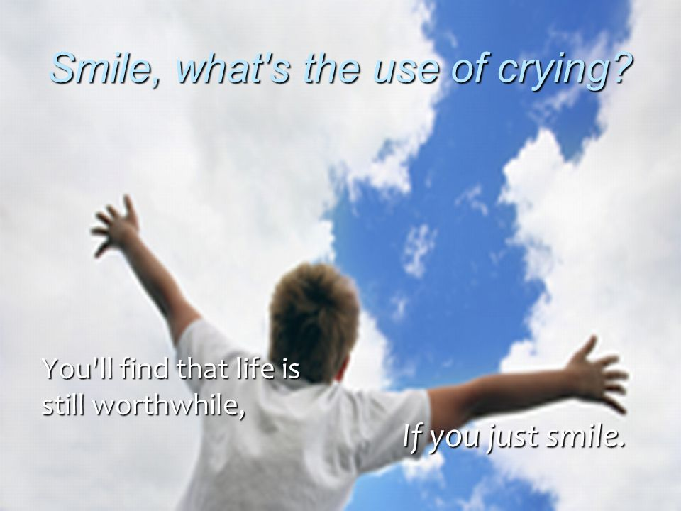 Smile, what s the use of crying