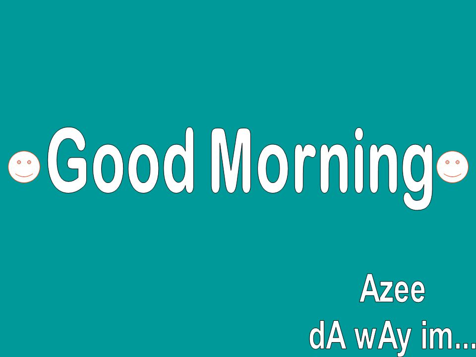 Good Morning Azee dA wAy im...