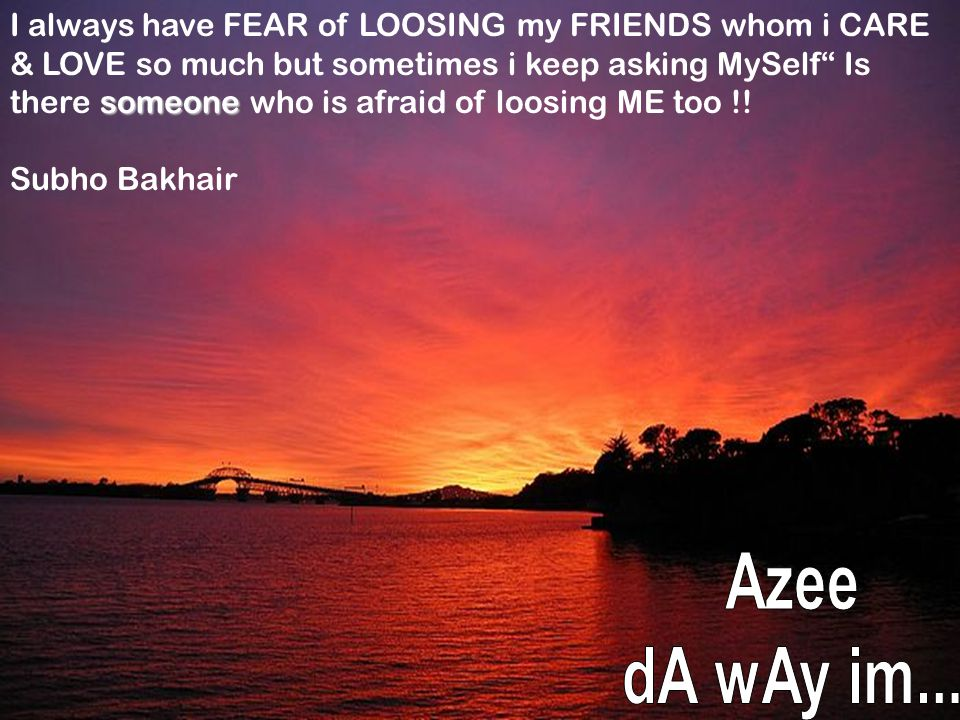 I always have FEAR of LOOSING my FRIENDS whom i CARE & LOVE so much but sometimes i keep asking MySelf Is there someone who is afraid of loosing ME too !!