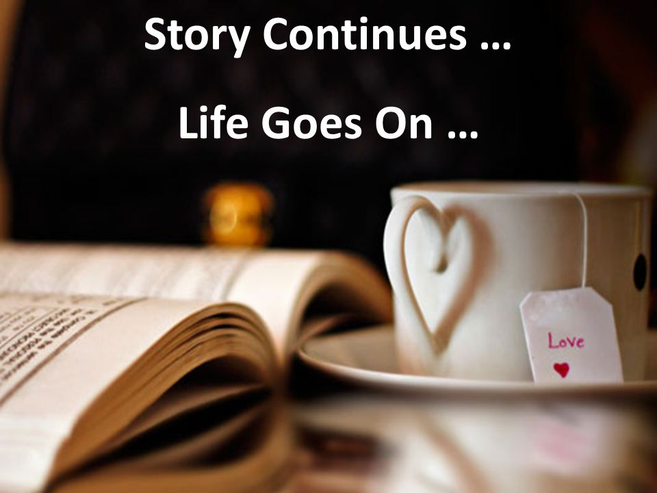 Story Continues … Life Goes On …