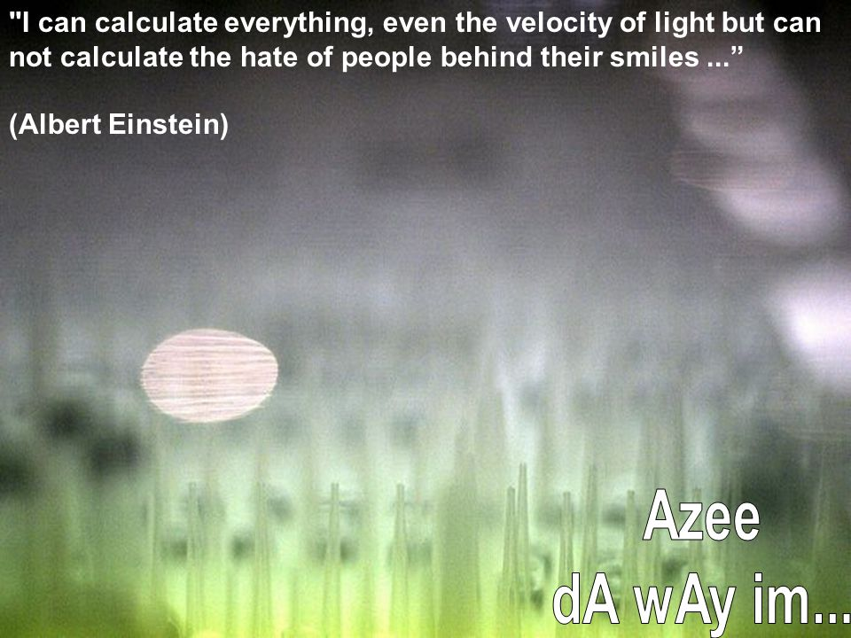 I can calculate everything, even the velocity of light but can not calculate the hate of people behind their smiles ...