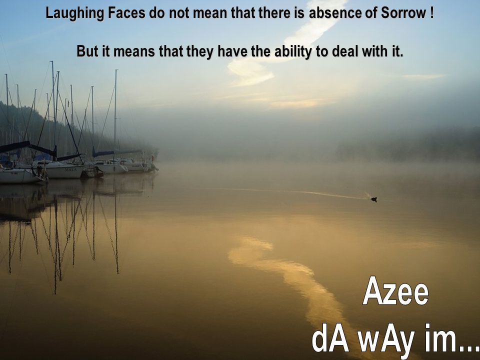 Laughing Faces do not mean that there is absence of Sorrow