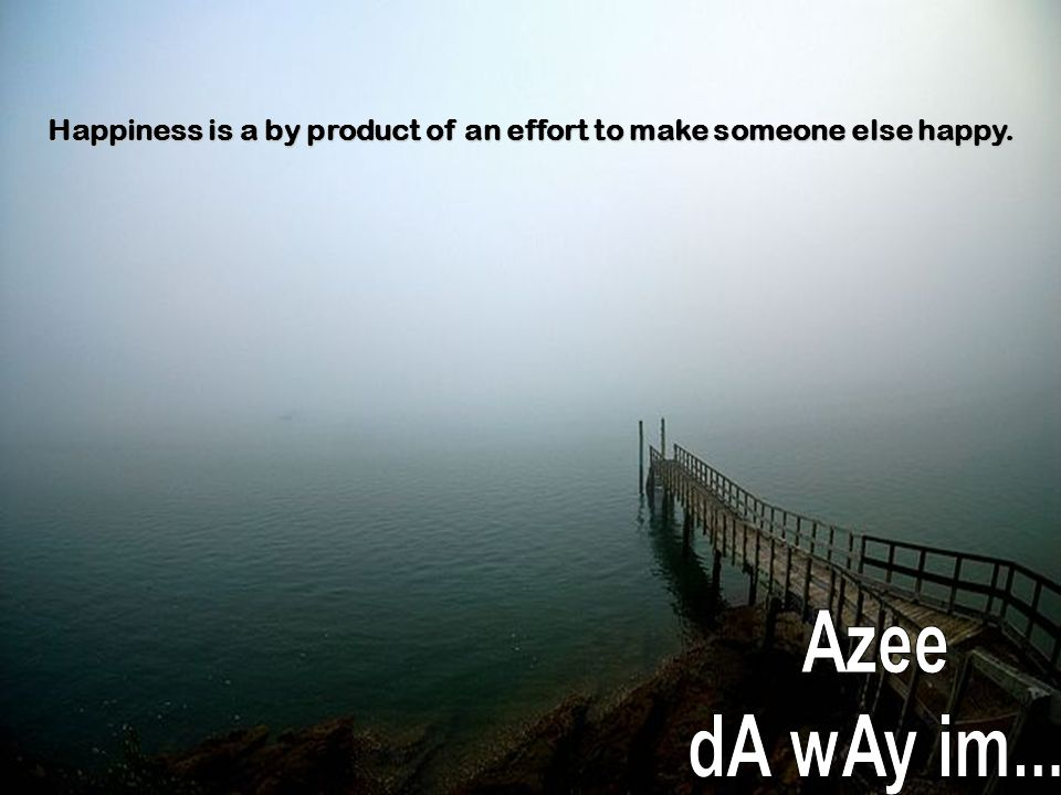 Happiness is a by product of an effort to make someone else happy.