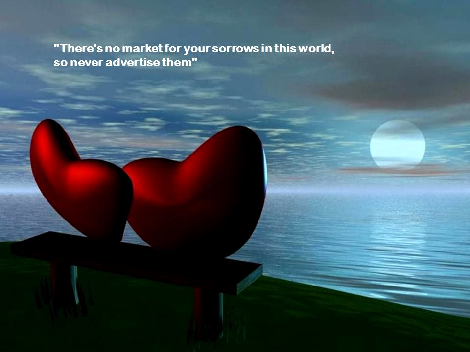 There s no market for your sorrows in this world,