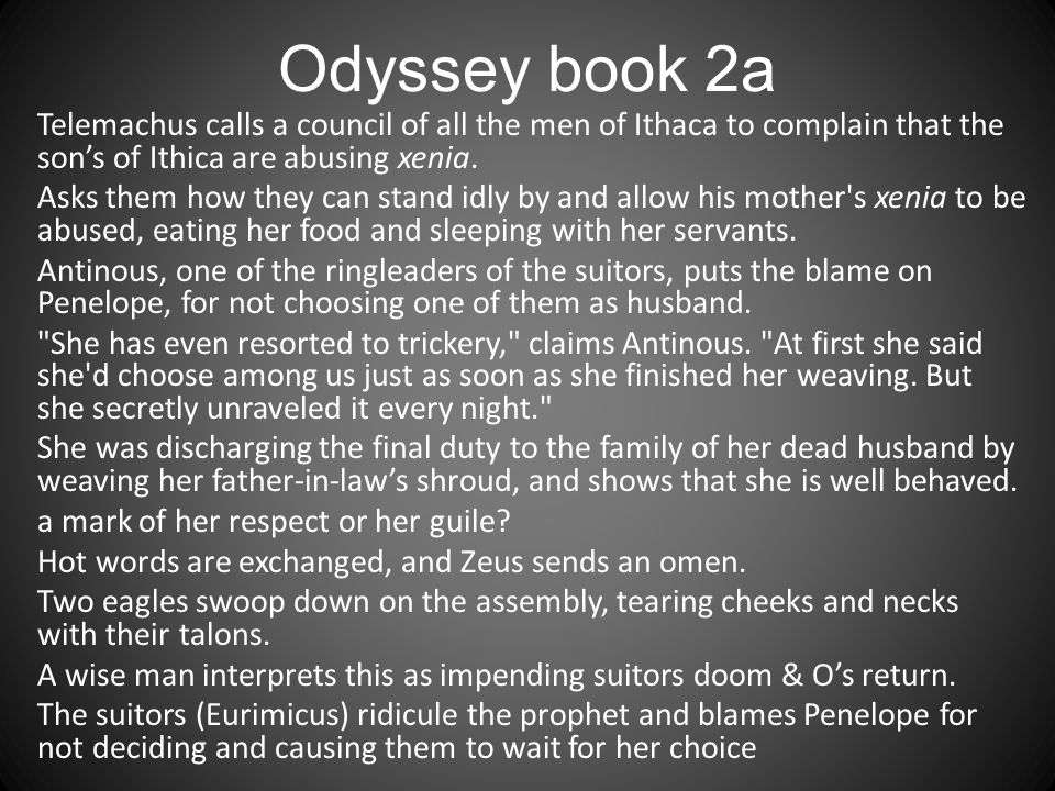 Odyssey book 2a Telemachus calls a council of all the men of Ithaca to complain that the son's of Ithica are abusing xenia.