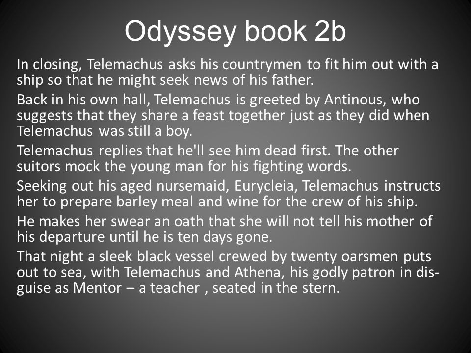 Odyssey book 2b In closing, Telemachus asks his countrymen to fit him out with a ship so that he might seek news of his father.