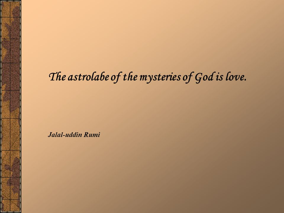 The astrolabe of the mysteries of God is love.