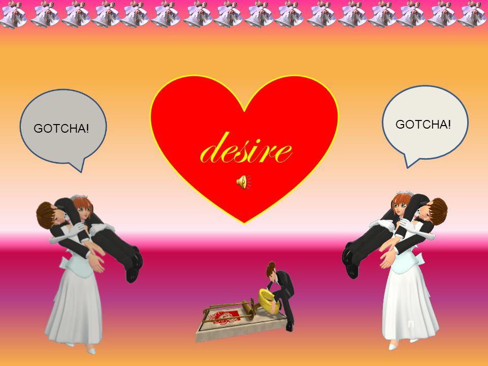 desire GOTCHA! GOTCHA! n