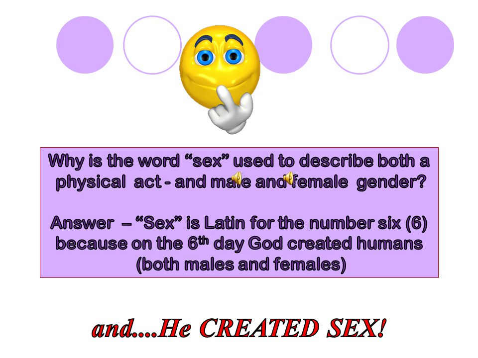 Why is the word sex used to describe both a physical act - and male and female gender Answer – Sex is Latin for the number six (6) because on the 6th day God created humans (both males and females)
