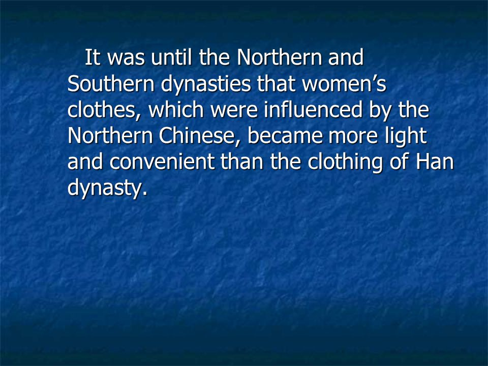 It was until the Northern and Southern dynasties that women's clothes, which were influenced by the Northern Chinese, became more light and convenient than the clothing of Han dynasty.