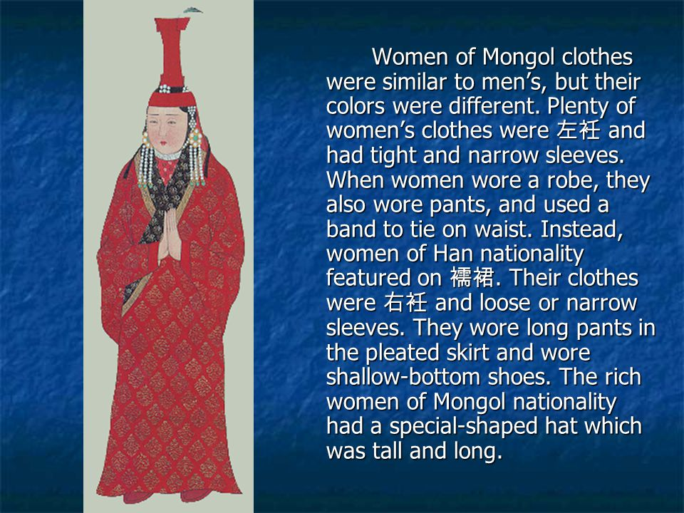 Women of Mongol clothes were similar to men's, but their colors were different.