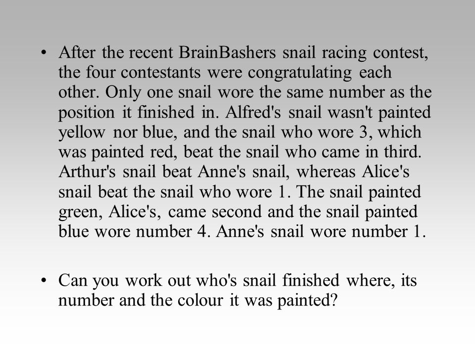 After the recent BrainBashers snail racing contest, the four contestants were congratulating each other. Only one snail wore the same number as the position it finished in. Alfred s snail wasn t painted yellow nor blue, and the snail who wore 3, which was painted red, beat the snail who came in third. Arthur s snail beat Anne s snail, whereas Alice s snail beat the snail who wore 1. The snail painted green, Alice s, came second and the snail painted blue wore number 4. Anne s snail wore number 1.