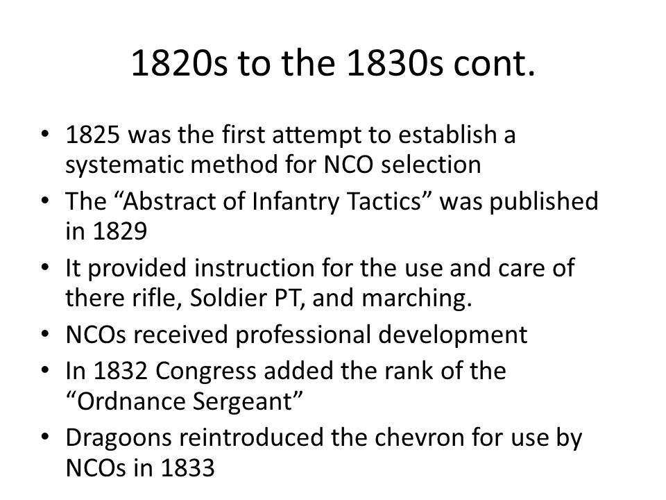 1820s to the 1830s cont. 1825 was the first attempt to establish a systematic method for NCO selection.