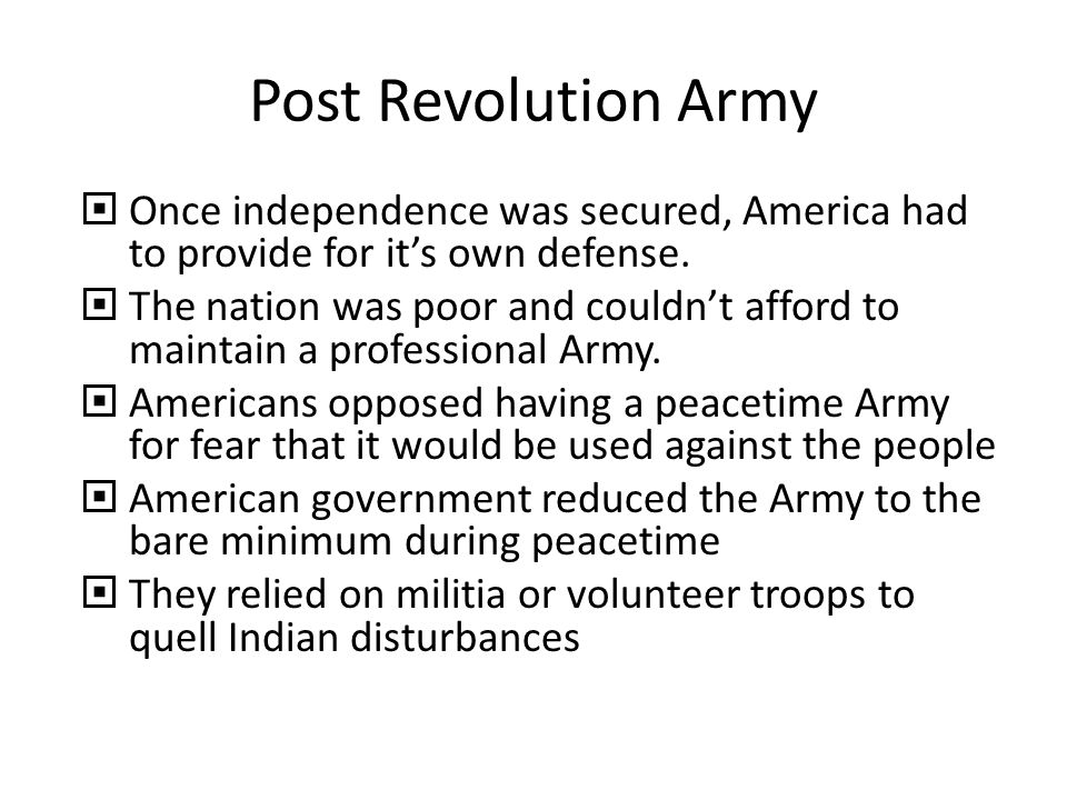 Post Revolution Army Once independence was secured, America had to provide for it's own defense.