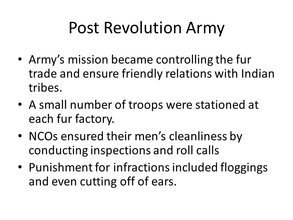 Post Revolution Army Army's mission became controlling the fur trade and ensure friendly relations with Indian tribes.