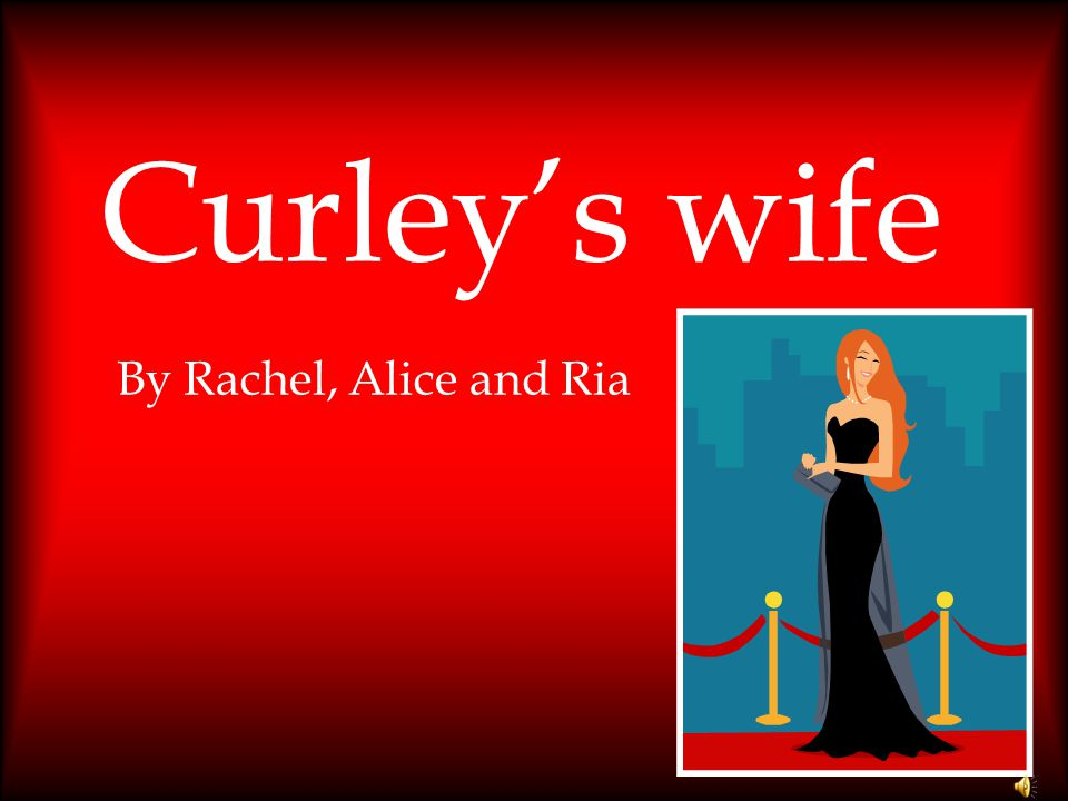 Curley's wife By Rachel, Alice and Ria