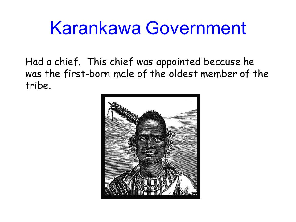 Karankawa Government Had a chief. This chief was appointed because he