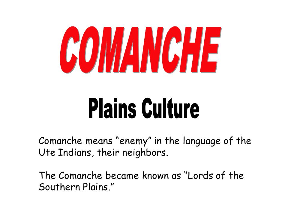 COMANCHE Plains Culture Comanche means enemy in the language of the