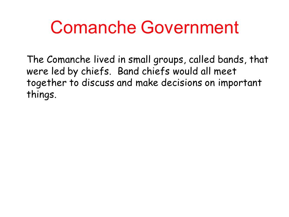 Comanche Government The Comanche lived in small groups, called bands, that. were led by chiefs. Band chiefs would all meet.