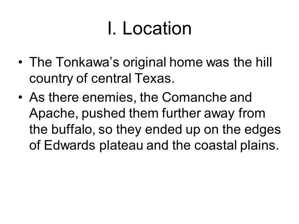 I. Location The Tonkawa's original home was the hill country of central Texas.