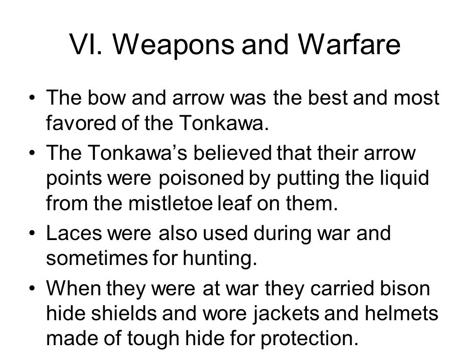 VI. Weapons and Warfare The bow and arrow was the best and most favored of the Tonkawa.