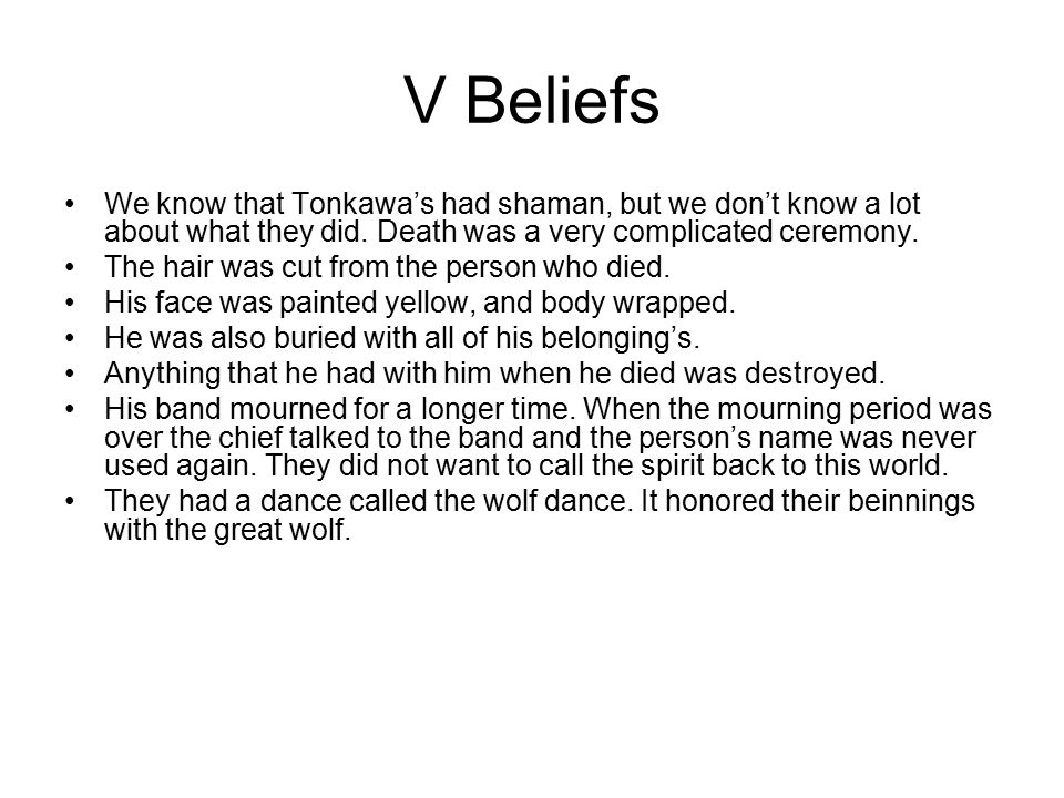 V Beliefs We know that Tonkawa's had shaman, but we don't know a lot about what they did. Death was a very complicated ceremony.