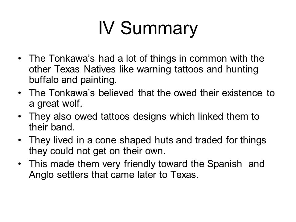 IV Summary The Tonkawa's had a lot of things in common with the other Texas Natives like warning tattoos and hunting buffalo and painting.