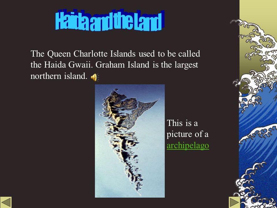 Haida and the Land The Queen Charlotte Islands used to be called the Haida Gwaii. Graham Island is the largest northern island.