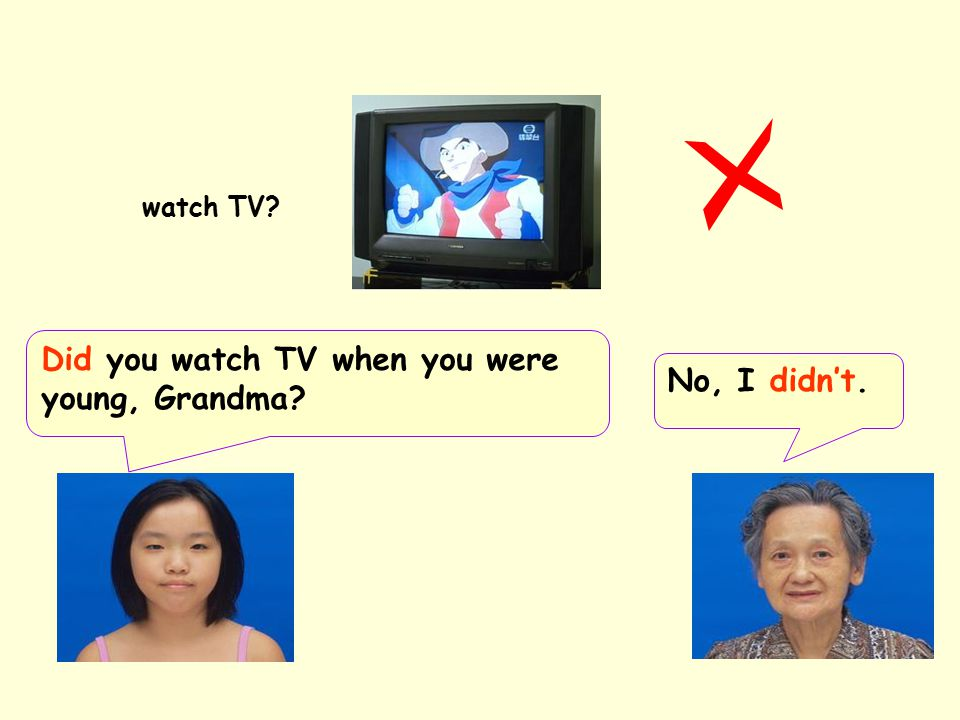 Did you watch TV when you were young, Grandma No, I didn't.
