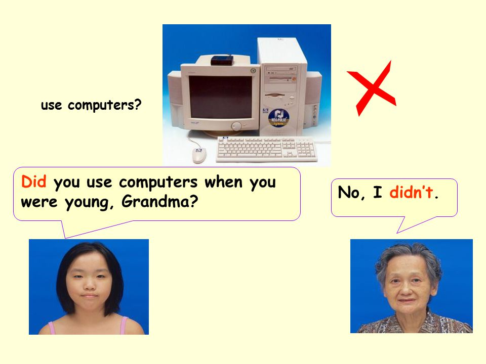 Did you use computers when you were young, Grandma No, I didn't.